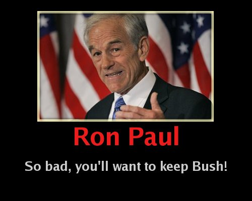 Ron Paul is he bad, he will make you want to keep Bush!